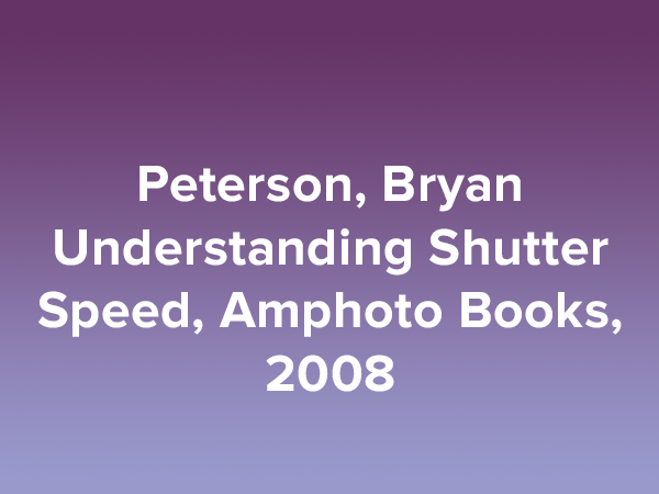 Peterson, Bryan Understanding Shutter Speed, Amphoto Books, 2008