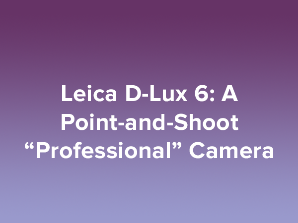 Leica D-Lux 6 A Point-and-Shoot Professional Camera