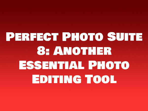 Perfect Photo Suite 8 Another Essential Photo Editing Tool