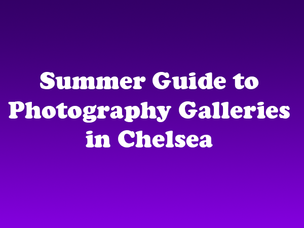 Summer Guide to Photography Galleries in Chelsea