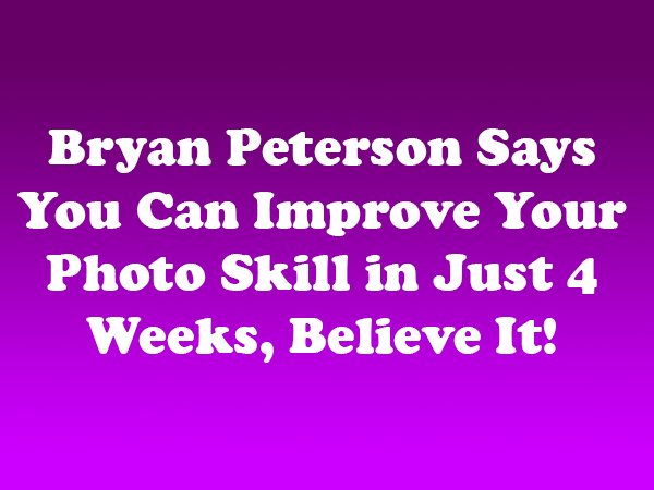 Bryan Peterson Says You Can Improve Your Photo Skill in Just 4 Weeks, Believe It
