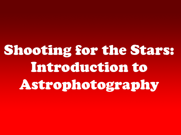 Shooting for the stars introduction to astrophotography