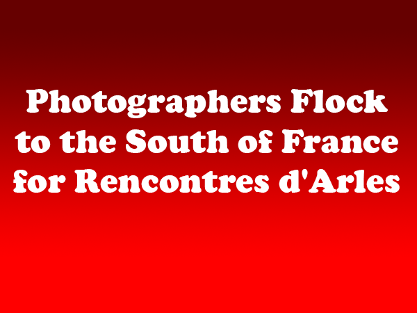 Photographers Flock to the South of France for Rencontres d'Arles
