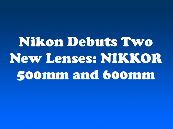 Nikon Debuts Two New Lenses: NIKKOR 500mm and 600mm