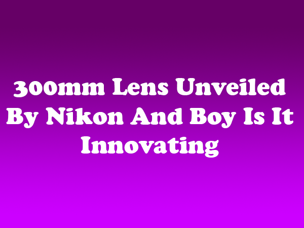 300mm Lens Unveiled By Nikon And Boy Is It Innovating