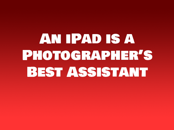An iPad is a Photographer's Best Assistant