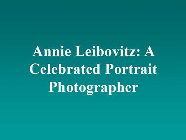 Annie Leibovitz: A Celebrated Portrait Photographer