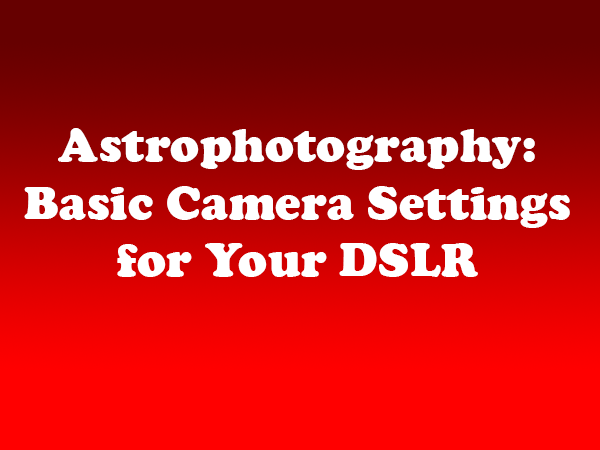 Astrophotography: Basic Camera Settings for Your DSLR