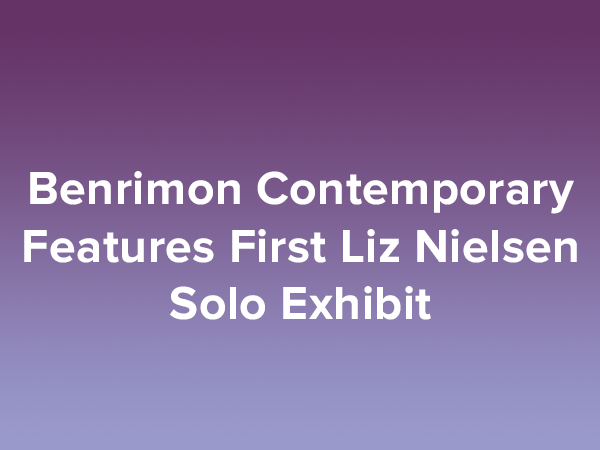 Benrimon Contemporary Features First Liz Nielsen Solo Exhibit
