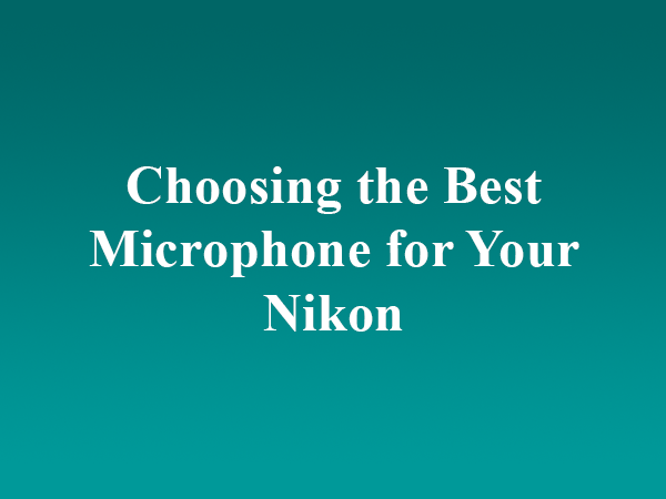 Choosing the Best Microphone for Your Nikon