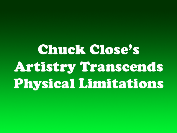 Chuck Close's Artistry Transcends Physical Limitations