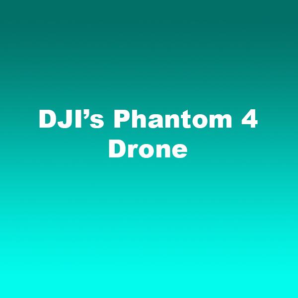DJI's Phantom 4 Drone