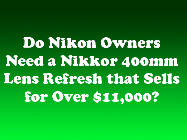 Do Nikon Owners Need a Nikkor 400mm Lens Refresh that Sells for Over $11,000?