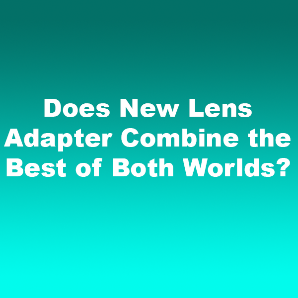 Does New Lens Adapter Combine the Best of Both Worlds?