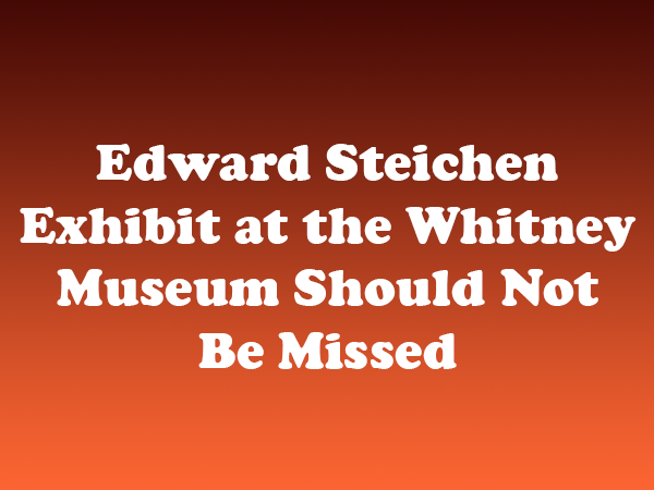 Edward Steichen Exhibit at the Whitney Museum Should Not Be Missed