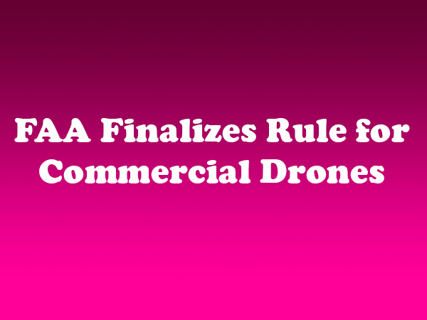 FAA Finalizes Rule for Commercial Drones