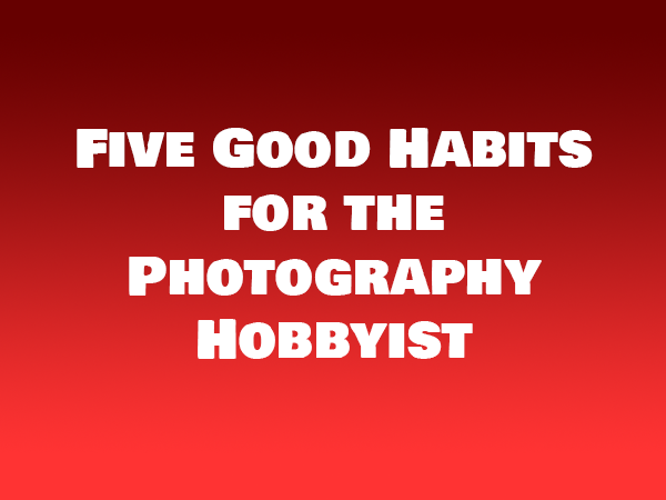 Five Good Habits for the Photography Hobbyist