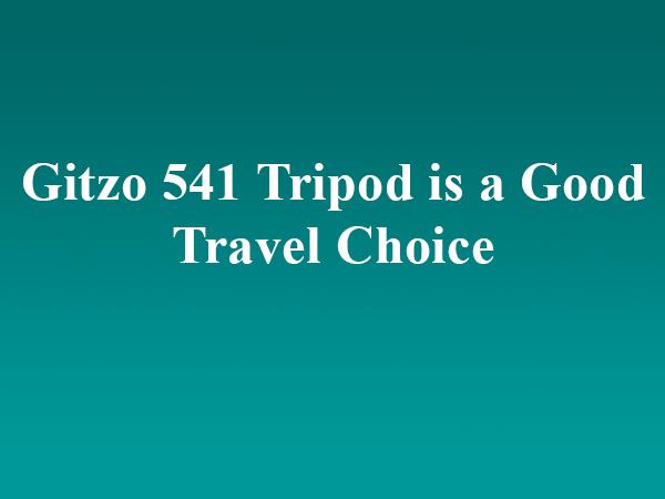 Gitzo 541 Tripod is a Good Travel Choice