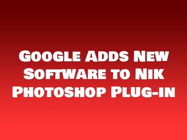 Google Adds New Software to Nik Photoshop Plug-in