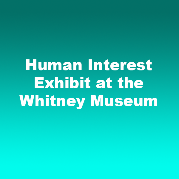 Human Interest Exhibit at the Whitney Museum