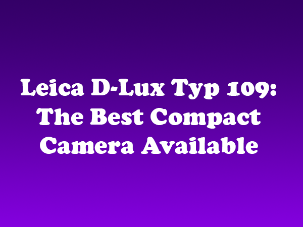 Leica D-Lux Typ 109: The Best Compact Camera Available