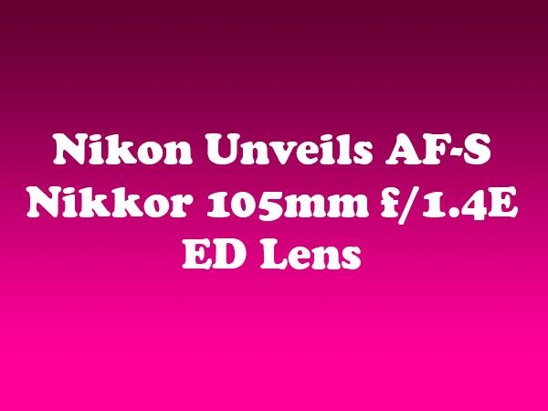 Nikon Unveils AF-S Nikkor 105mm f/1.4E ED Lens