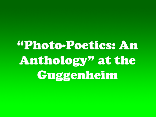 """Photo-Poetics: An Anthology"" at the Guggenheim"