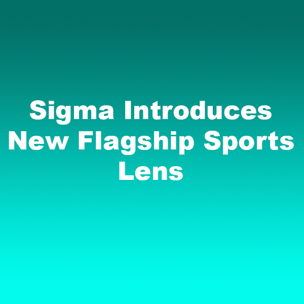 Sigma Introduces New Flagship Sports Lens