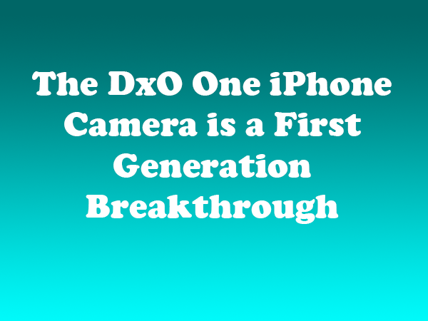 The DxO One iPhone Camera is a First Generation Breakthrough Product
