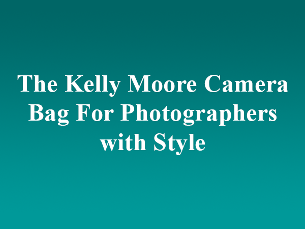 The Kelly Moore Camera Bag For Photographers with Style