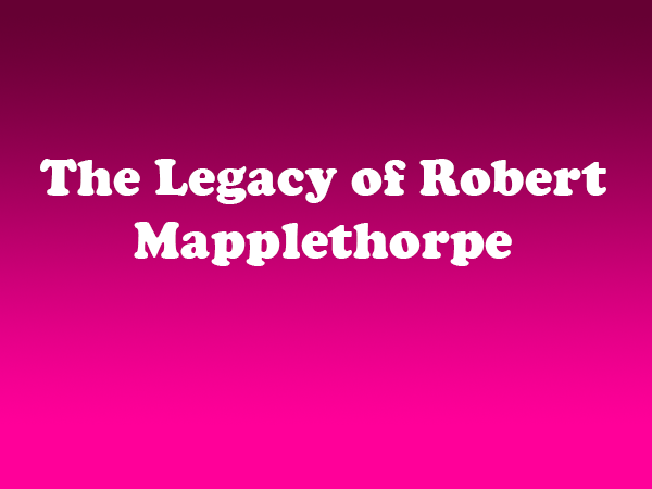 The Legacy of Robert Mapplethorpe