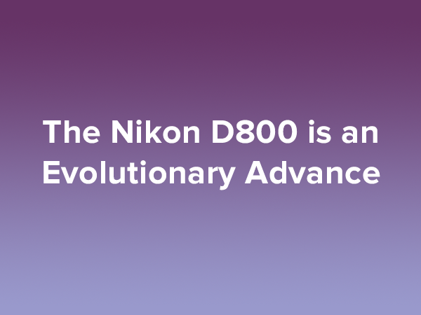The Nikon D800 is an Evolutionary Advance