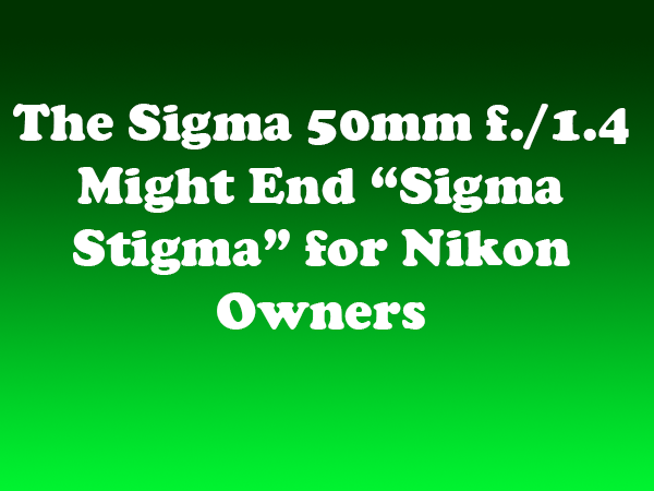 "The Sigma 50mm f./1.4 Might End ""Sigma Stigma"" for Nikon Owners"