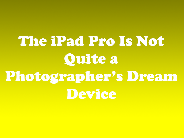 The iPad Pro Is Not Quite a Photographer's Dream Device