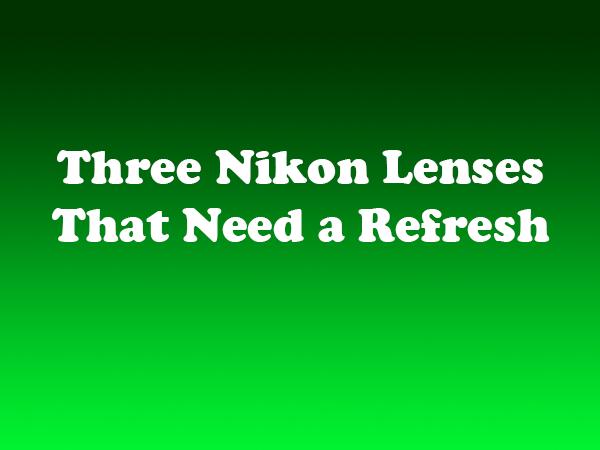 Three Nikon Lenses That Need a Refresh