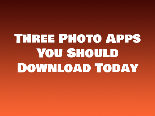 Three Photo Apps You Should Download Today