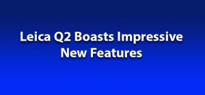 Leica Q2 Boasts Impressive New Features
